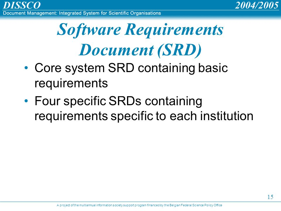 A project of the multiannual information society support program financed by the Belgian Federal Science Policy Office 15 Software Requirements Document (SRD) Core system SRD containing basic requirements Four specific SRDs containing requirements specific to each institution