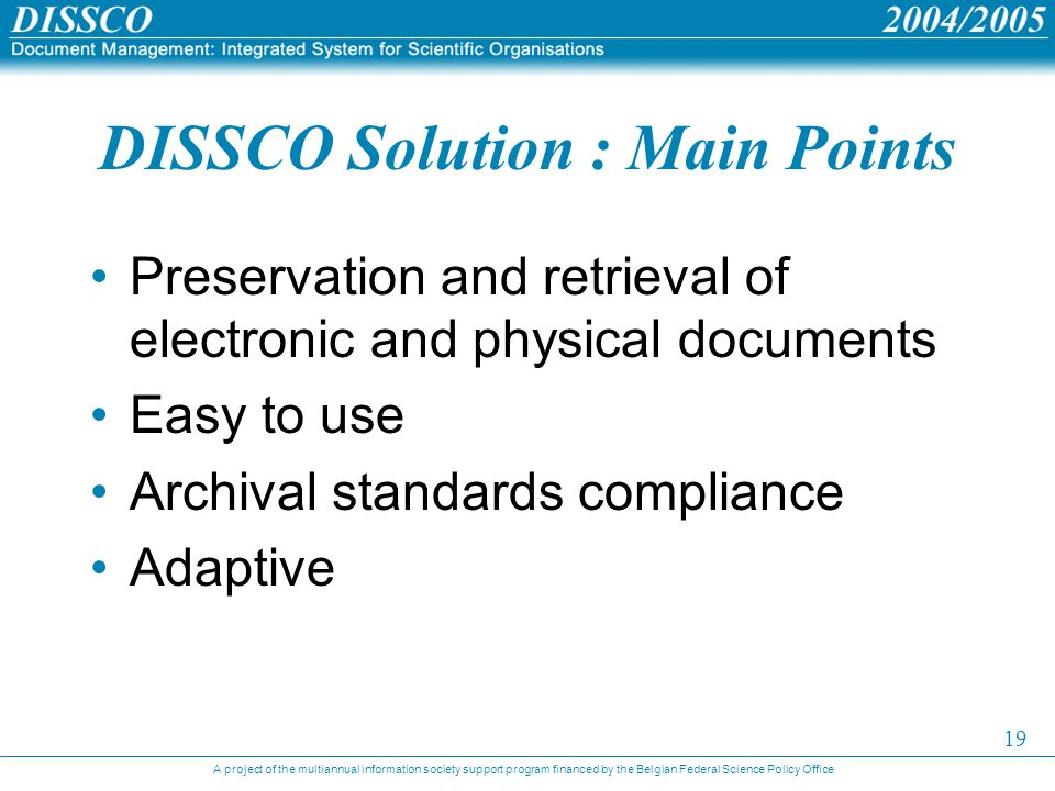 A project of the multiannual information society support program financed by the Belgian Federal Science Policy Office 19 DISSCO Solution : Main Points Preservation and retrieval of electronic and physical documents Easy to use Archival standards compliance Adaptive