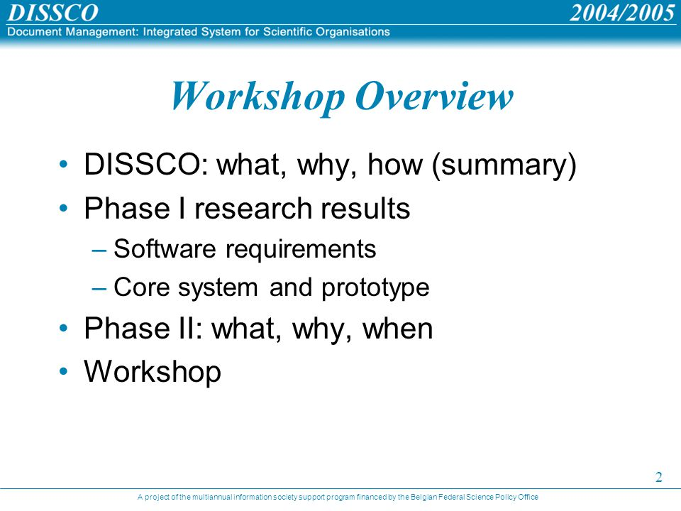 A project of the multiannual information society support program financed by the Belgian Federal Science Policy Office 2 Workshop Overview DISSCO: what, why, how (summary) Phase I research results –Software requirements –Core system and prototype Phase II: what, why, when Workshop