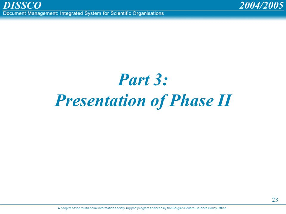 A project of the multiannual information society support program financed by the Belgian Federal Science Policy Office 23 Part 3: Presentation of Phase II