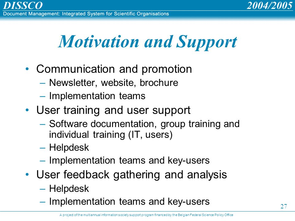 A project of the multiannual information society support program financed by the Belgian Federal Science Policy Office 27 Motivation and Support Communication and promotion –Newsletter, website, brochure –Implementation teams User training and user support –Software documentation, group training and individual training (IT, users) –Helpdesk –Implementation teams and key-users User feedback gathering and analysis –Helpdesk –Implementation teams and key-users