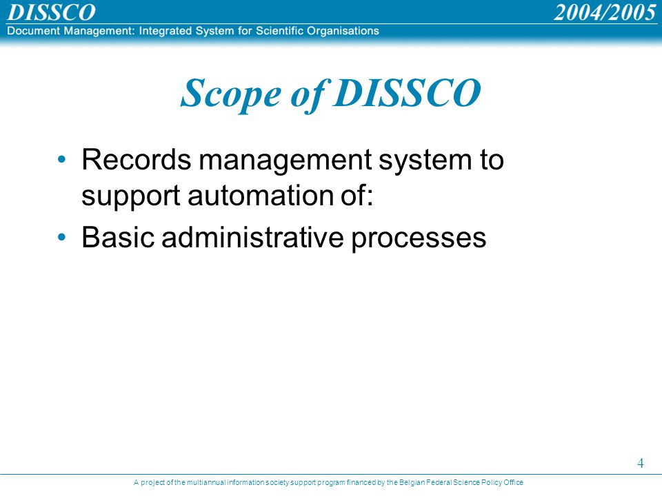 A project of the multiannual information society support program financed by the Belgian Federal Science Policy Office 4 Scope of DISSCO Records management system to support automation of: Basic administrative processes