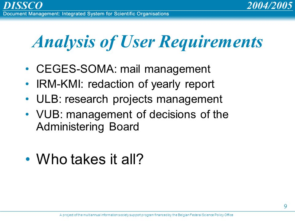 A project of the multiannual information society support program financed by the Belgian Federal Science Policy Office 9 Analysis of User Requirements CEGES-SOMA: mail management IRM-KMI: redaction of yearly report ULB: research projects management VUB: management of decisions of the Administering Board Who takes it all