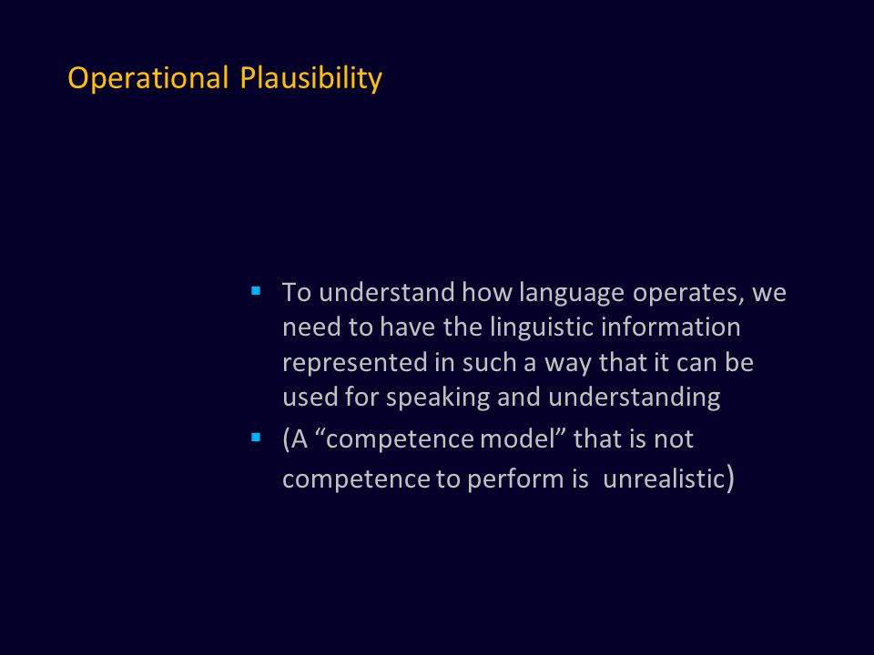 Operational Plausibility  To understand how language operates, we need to have the linguistic information represented in such a way that it can be used for speaking and understanding  (A competence model that is not competence to perform is unrealistic )