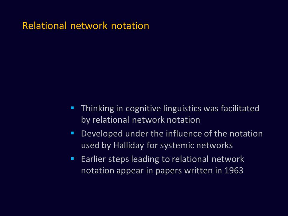 Relational network notation  Thinking in cognitive linguistics was facilitated by relational network notation  Developed under the influence of the notation used by Halliday for systemic networks  Earlier steps leading to relational network notation appear in papers written in 1963