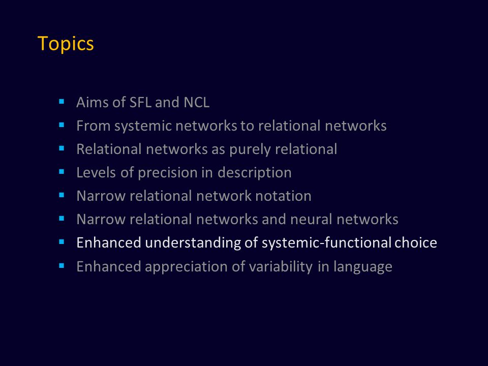 Topics  Aims of SFL and NCL  From systemic networks to relational networks  Relational networks as purely relational  Levels of precision in description  Narrow relational network notation  Narrow relational networks and neural networks  Enhanced understanding of systemic-functional choice  Enhanced appreciation of variability in language