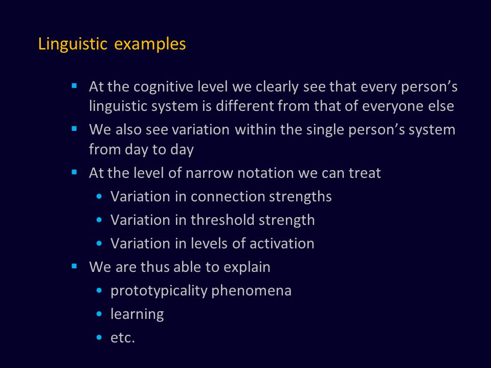 Linguistic examples  At the cognitive level we clearly see that every person's linguistic system is different from that of everyone else  We also see variation within the single person's system from day to day  At the level of narrow notation we can treat Variation in connection strengths Variation in threshold strength Variation in levels of activation  We are thus able to explain prototypicality phenomena learning etc.