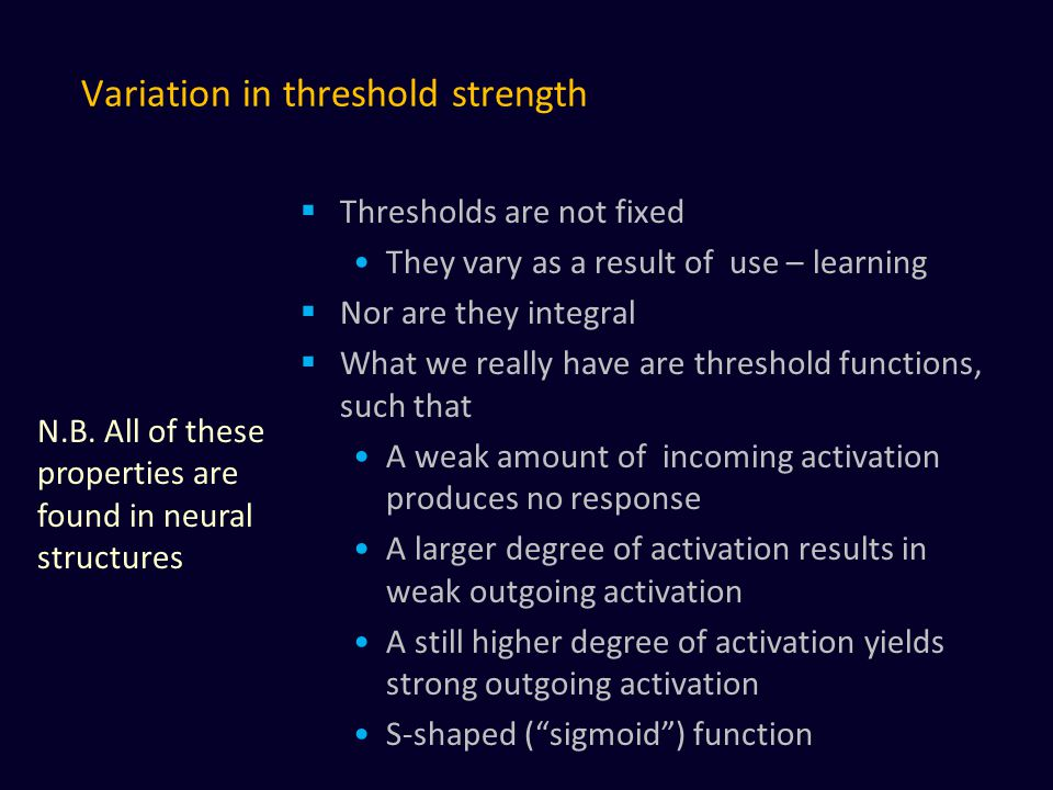Variation in threshold strength  Thresholds are not fixed They vary as a result of use – learning  Nor are they integral  What we really have are threshold functions, such that A weak amount of incoming activation produces no response A larger degree of activation results in weak outgoing activation A still higher degree of activation yields strong outgoing activation S-shaped ( sigmoid ) function N.B.