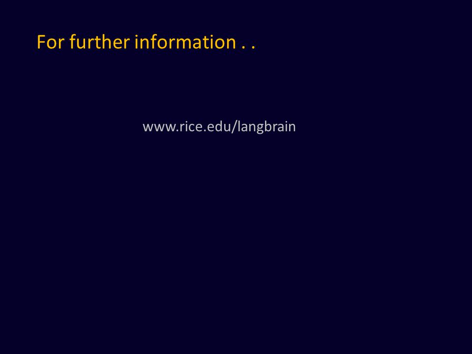For further information.. www.rice.edu/langbrain
