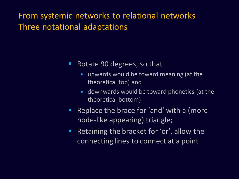 From systemic networks to relational networks Three notational adaptations  Rotate 90 degrees, so that upwards would be toward meaning (at the theoretical top) and downwards would be toward phonetics (at the theoretical bottom)  Replace the brace for 'and' with a (more node-like appearing) triangle;  Retaining the bracket for 'or', allow the connecting lines to connect at a point