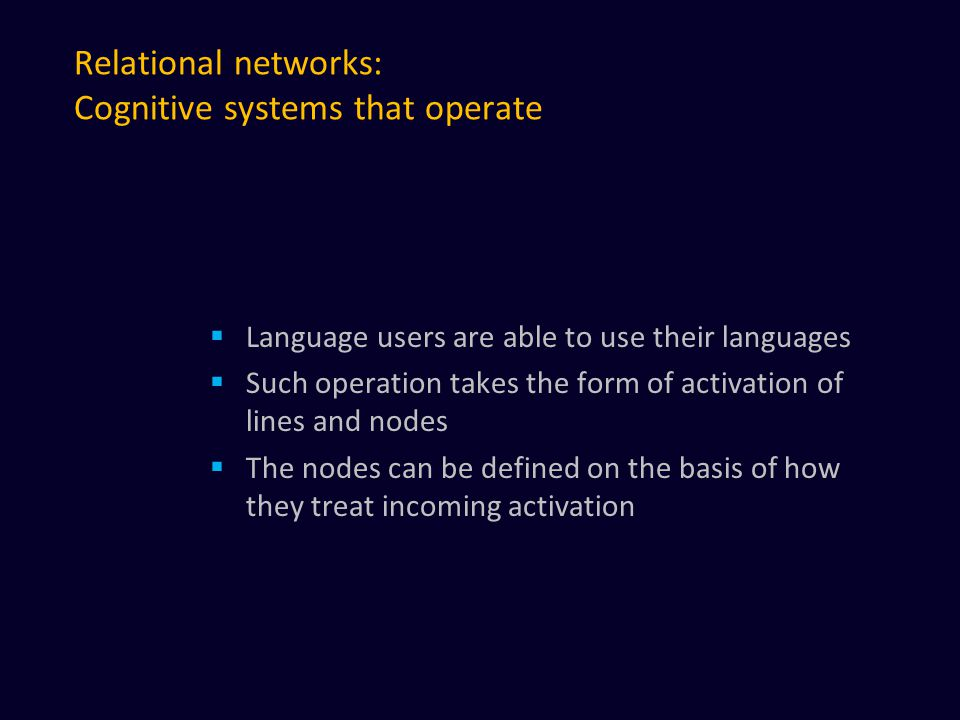 Relational networks: Cognitive systems that operate  Language users are able to use their languages  Such operation takes the form of activation of lines and nodes  The nodes can be defined on the basis of how they treat incoming activation