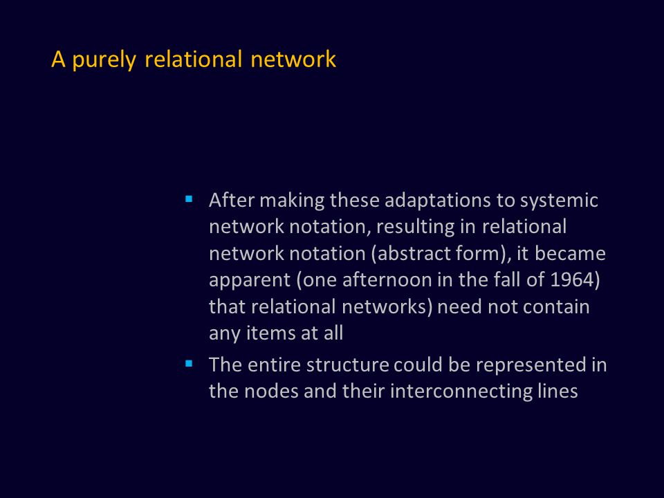 A purely relational network  After making these adaptations to systemic network notation, resulting in relational network notation (abstract form), it became apparent (one afternoon in the fall of 1964) that relational networks) need not contain any items at all  The entire structure could be represented in the nodes and their interconnecting lines