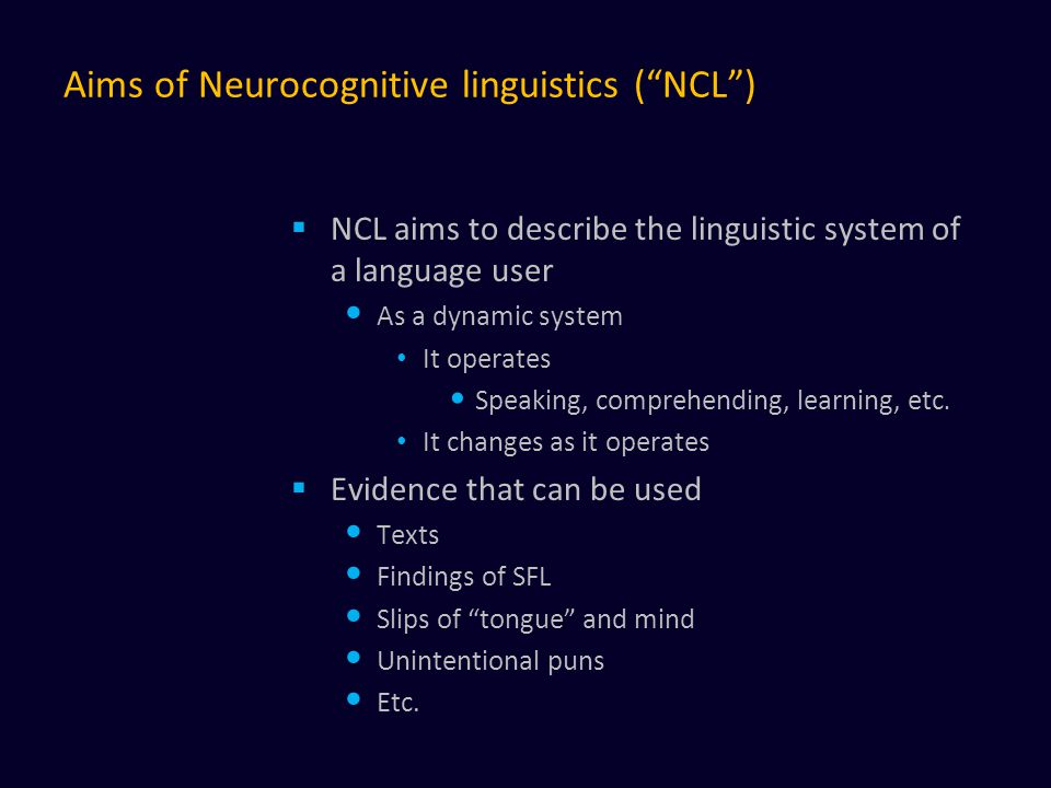 Aims of Neurocognitive linguistics ( NCL )  NCL aims to describe the linguistic system of a language user As a dynamic system It operates Speaking, comprehending, learning, etc.