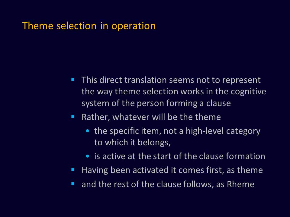 Theme selection in operation  This direct translation seems not to represent the way theme selection works in the cognitive system of the person forming a clause  Rather, whatever will be the theme the specific item, not a high-level category to which it belongs, is active at the start of the clause formation  Having been activated it comes first, as theme  and the rest of the clause follows, as Rheme