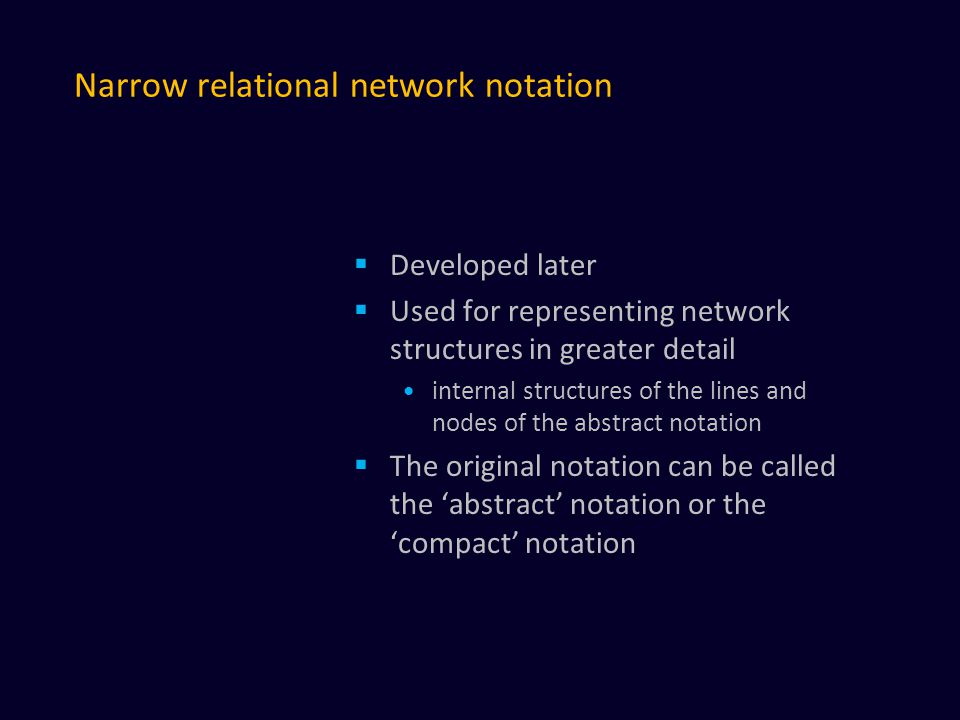 Narrow relational network notation  Developed later  Used for representing network structures in greater detail internal structures of the lines and nodes of the abstract notation  The original notation can be called the 'abstract' notation or the 'compact' notation