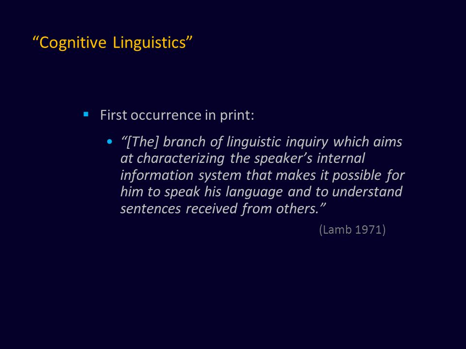 Cognitive Linguistics  First occurrence in print: [The] branch of linguistic inquiry which aims at characterizing the speaker's internal information system that makes it possible for him to speak his language and to understand sentences received from others. (Lamb 1971)
