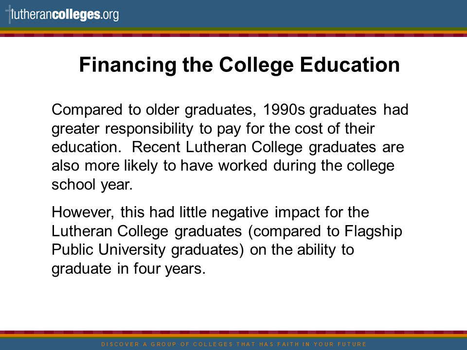 D I S C O V E R A G R O U P O F C O L L E G E S T H A T H A S F A I T H I N Y O U R F U T U R E Financing the College Education Compared to older graduates, 1990s graduates had greater responsibility to pay for the cost of their education.