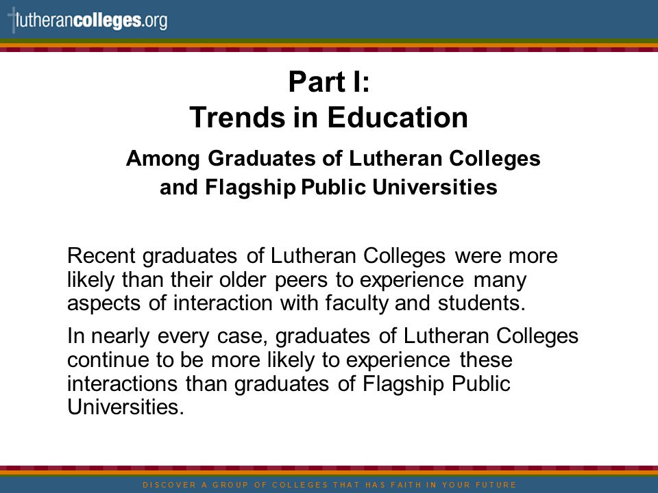 D I S C O V E R A G R O U P O F C O L L E G E S T H A T H A S F A I T H I N Y O U R F U T U R E Part I: Trends in Education Among Graduates of Lutheran Colleges and Flagship Public Universities Recent graduates of Lutheran Colleges were more likely than their older peers to experience many aspects of interaction with faculty and students.