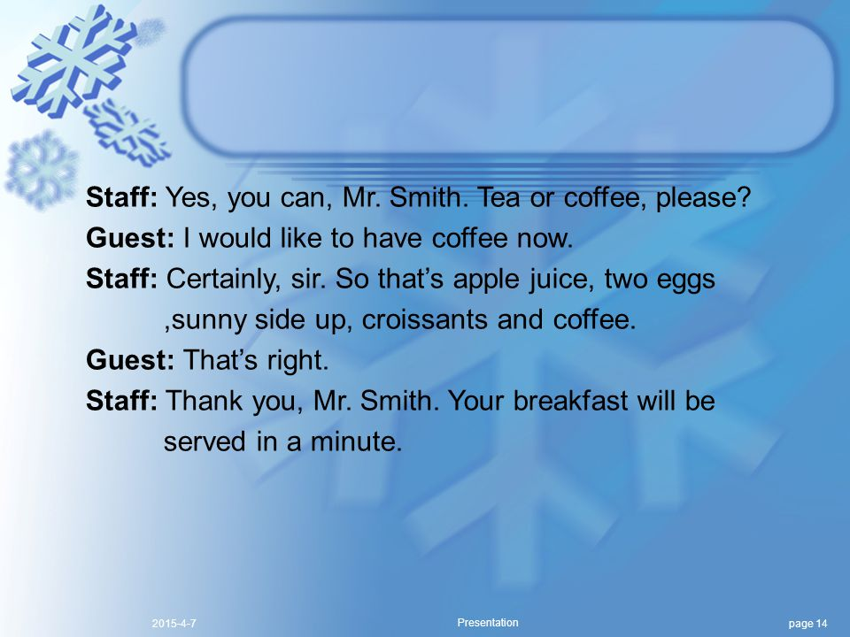 page 142015-4-7 Presentation Staff: Yes, you can, Mr. Smith. Tea or coffee, please? Guest: I would like to have coffee now. Staff: Certainly, sir. So