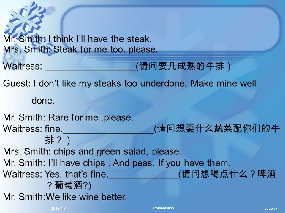 page 572015-4-7 Presentation Mr. Smith: I think I'll have the steak. Mrs. Smith: Steak for me too, please. Waitress: _________________( 请问要几成熟的牛排) Gue