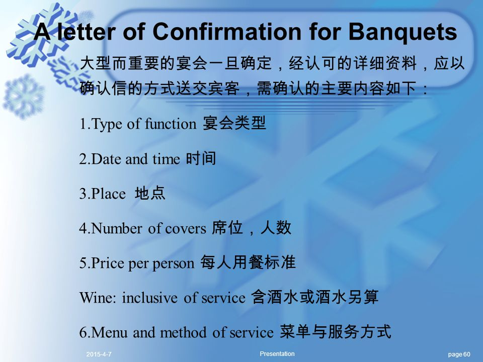 page 602015-4-7 Presentation A letter of Confirmation for Banquets 大型而重要的宴会一旦确定,经认可的详细资料,应以 确认信的方式送交宾客,需确认的主要内容如下: 1.Type of function 宴会类型 2.Date and time 时间 3.Place 地点 4.Number of covers 席位,人数 5.Price per person 每人用餐标准 Wine: inclusive of service 含酒水或酒水另算 6.Menu and method of service 菜单与服务方式