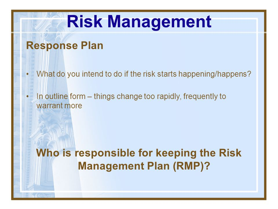 Response Strategy Avoid: Do something to ensure risk won't occur (100% mitigation) Mitigate: Accept that risk might happen, but do something to allevi