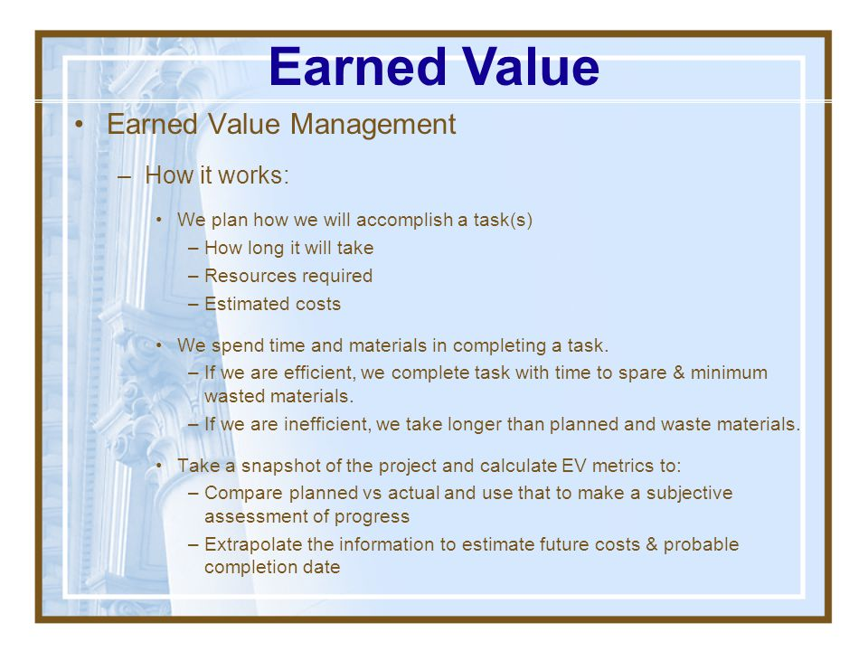 Earned Value Management –Performance measurement system: A methodology used to measure & communicate the real, physical progress of a project. –Integr