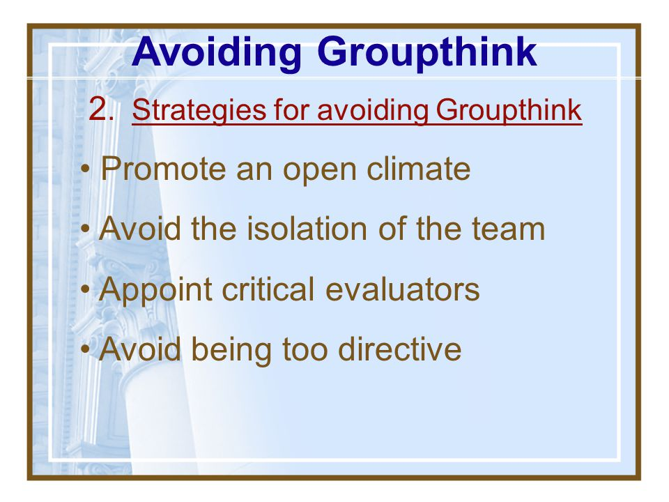1. Know the Symptoms of Groupthink Overestimation of the Group Illusion of invulnerability Belief in group morality Closed Mindedness Rationalization