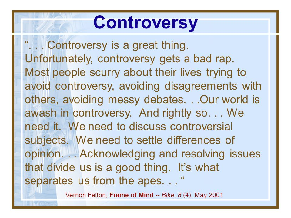 Controversy exists when one person's ideas, information, conclusions, theories, and opinions are incompatible with those of another person and the two