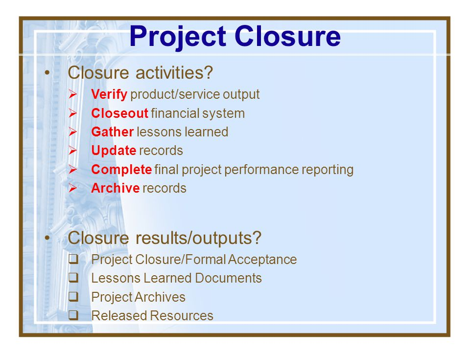 Project Closure Also known as: Project Termination Project Administrative Closure Project Feedback Project Audit Why should this be a formal, pre-plan