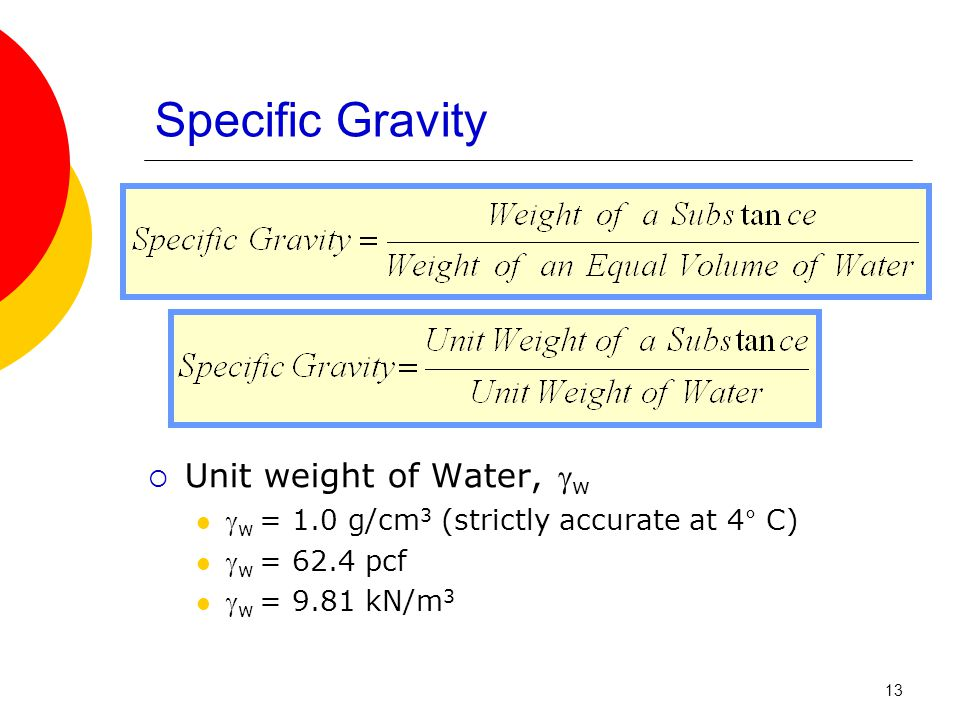 Specific Gravity  Unit weight of Water,  w  w = 1.0 g/cm 3 (strictly accurate at 4° C)  w = 62.4 pcf  w = 9.81 kN/m 3 13