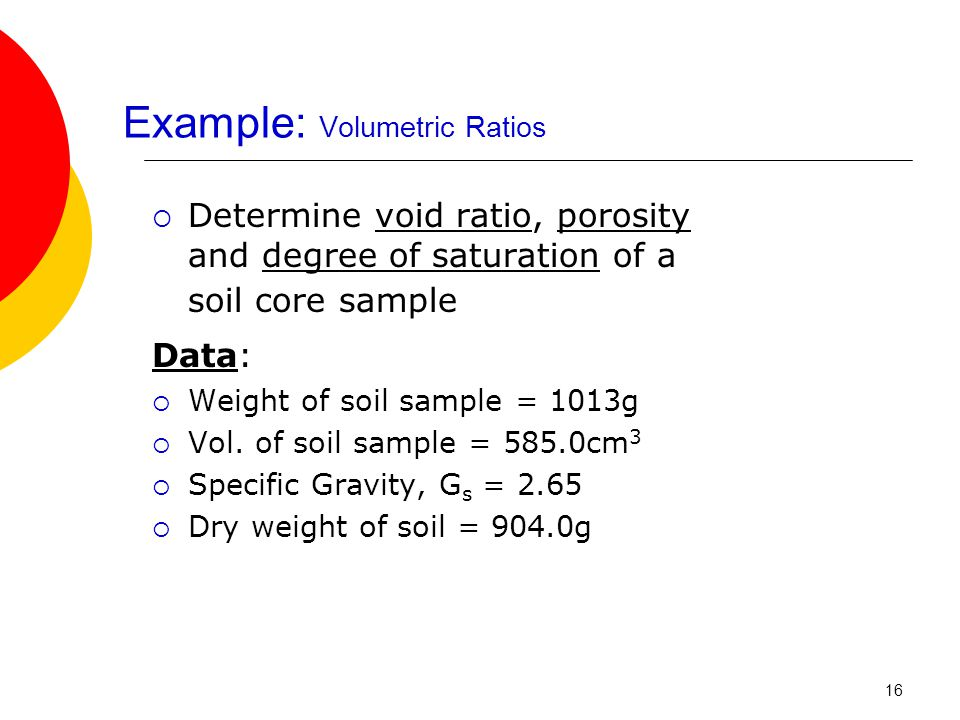 Example: Volumetric Ratios  Determine void ratio, porosity and degree of saturation of a soil core sample Data:  Weight of soil sample = 1013g  Vol.