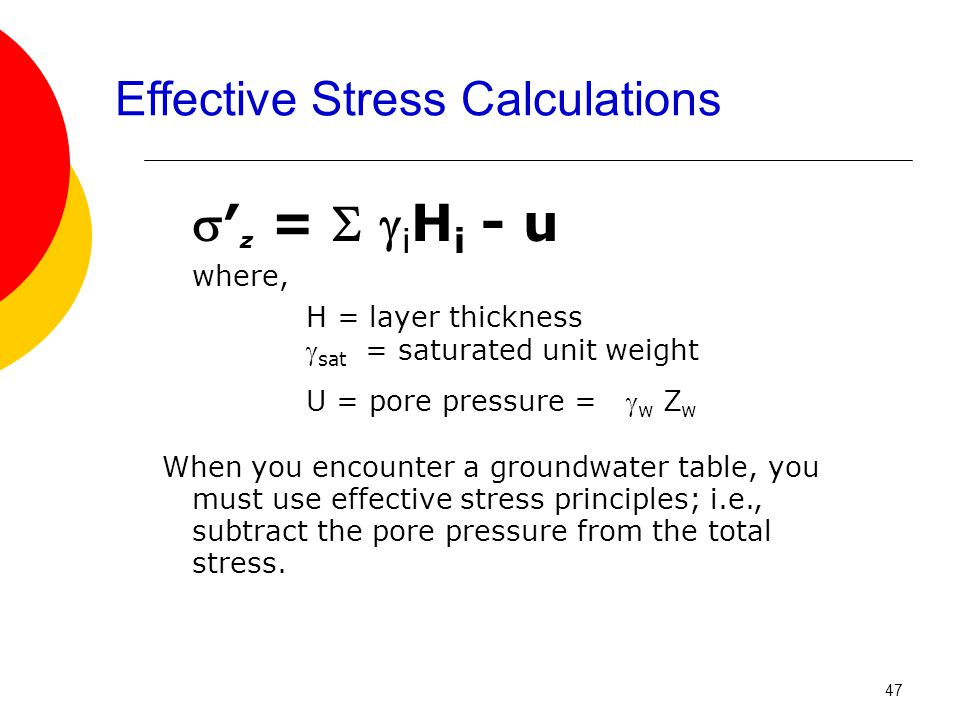 Effective Stress Calculations ′ z =   i H i - u where, H = layer thickness  sat = saturated unit weight U = pore pressure =  w Z w When you encounter a groundwater table, you must use effective stress principles; i.e., subtract the pore pressure from the total stress.
