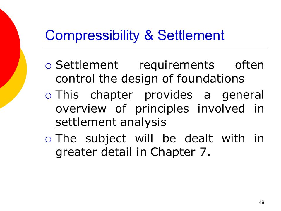 Compressibility & Settlement  Settlement requirements often control the design of foundations  This chapter provides a general overview of principles involved in settlement analysis  The subject will be dealt with in greater detail in Chapter 7.