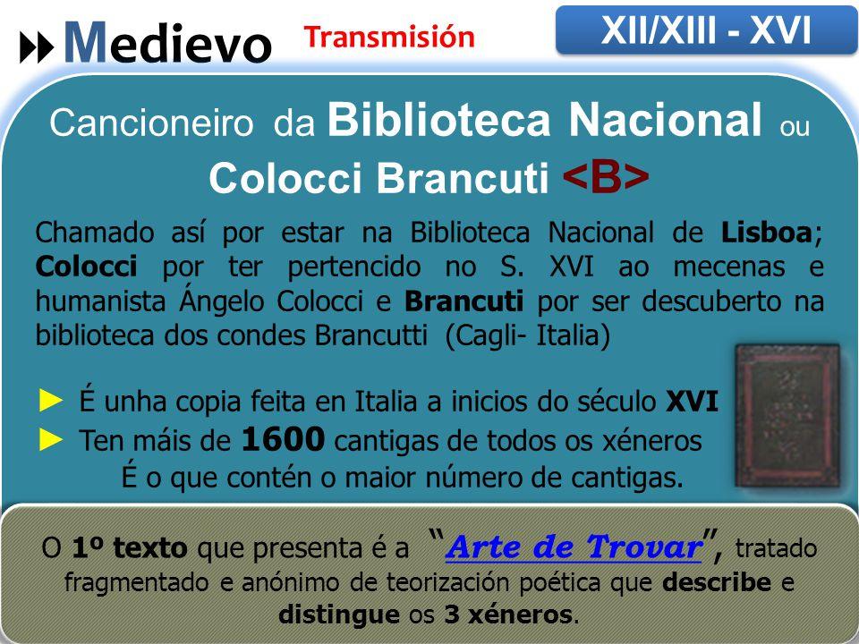  M edievo XII/XIII - XVI Transmisión Cancioneiro da Biblioteca Nacional ou Colocci Brancuti Chamado así por estar na Biblioteca Nacional de Lisboa; Colocci por ter pertencido no S.