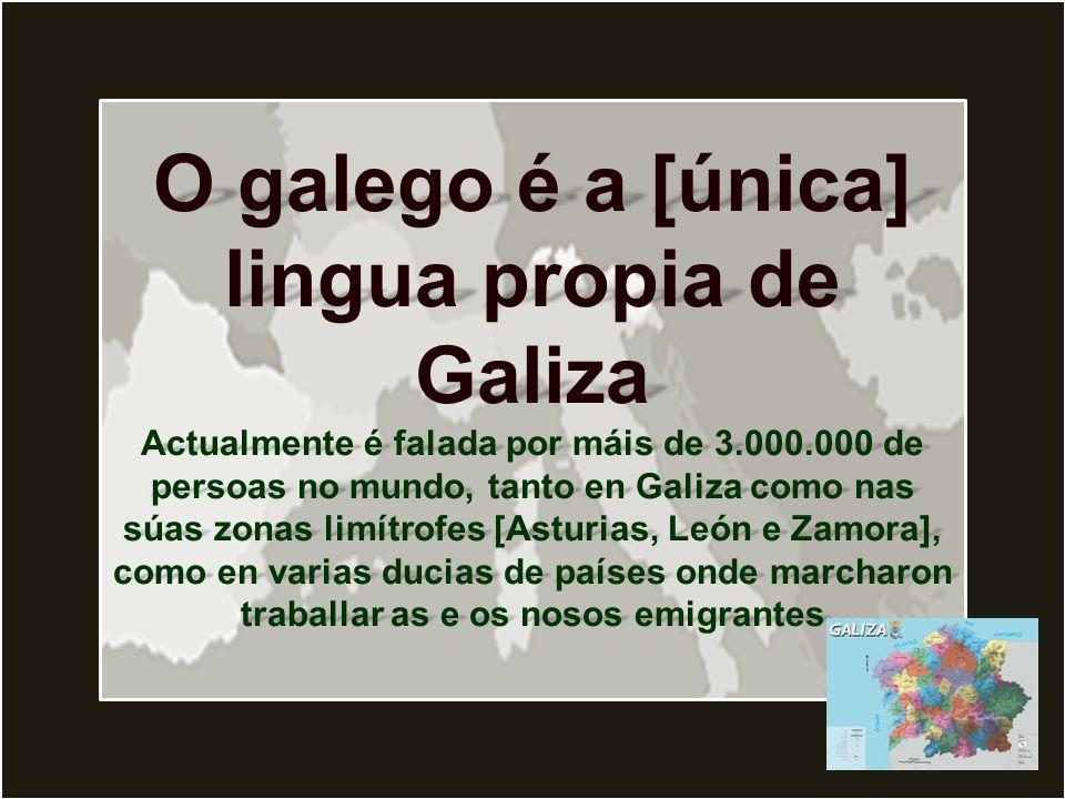 O galego é a [única] lingua propia de Galiza Actualmente é falada por máis de 3.000.000 de persoas no mundo, tanto en Galiza como nas súas zonas limítrofes [Asturias, León e Zamora], como en varias ducias de países onde marcharon traballar as e os nosos emigrantes