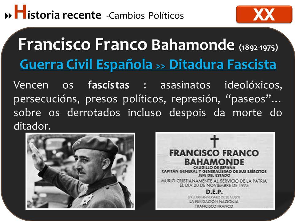  H istoria recente -Cambios Políticos Francisco Franco Bahamonde Francisco Franco Bahamonde (1892-1975) Guerra Civil Española >> Ditadura Fascista fascistas Vencen os fascistas : asasinatos ideolóxicos, persecucións, presos políticos, represión, paseos … sobre os derrotados incluso despois da morte do ditador.