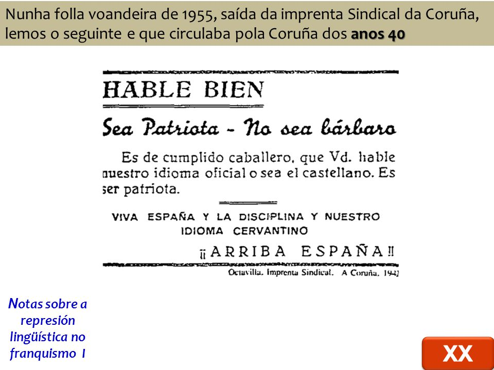 anos 40 Nunha folla voandeira de 1955, saída da imprenta Sindical da Coruña, lemos o seguinte e que circulaba pola Coruña dos anos 40 N otas sobre a represión lingüística no franquismo I