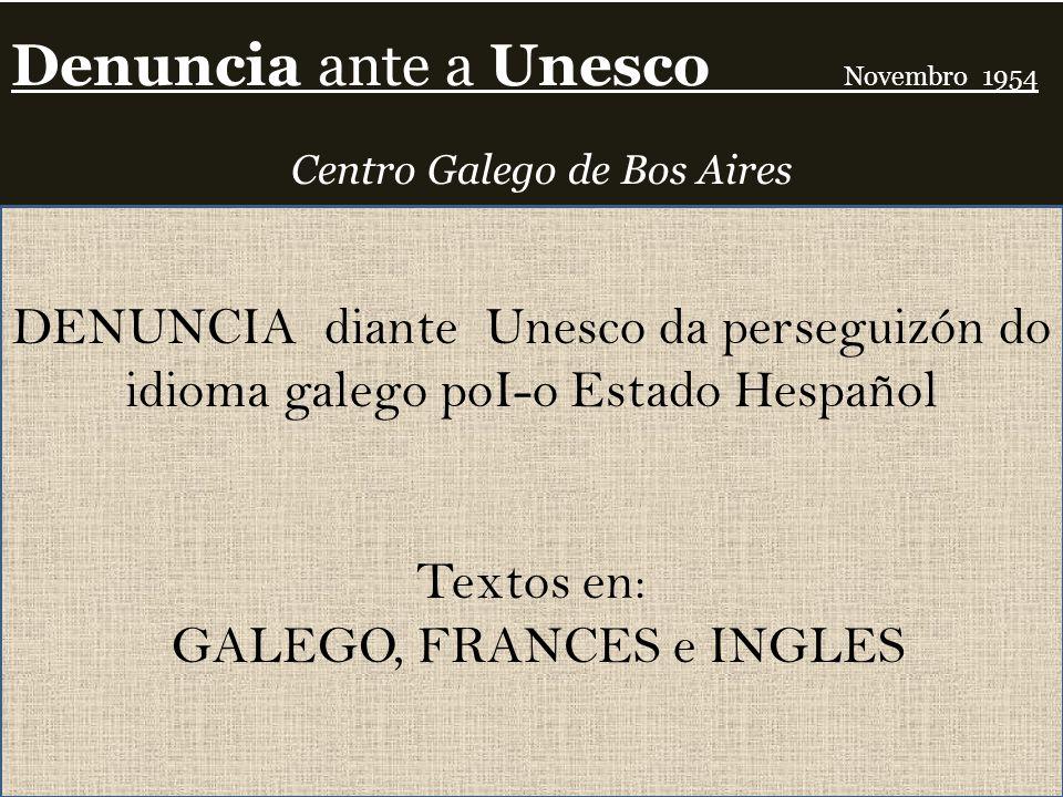 Denuncia ante a Unesco Novembro 1954 Centro Galego de Bos Aires DENUNCIA diante Unesco da perseguizón do idioma galego poI-o Estado Hespañol Textos en: GALEGO, FRANCES e INGLES