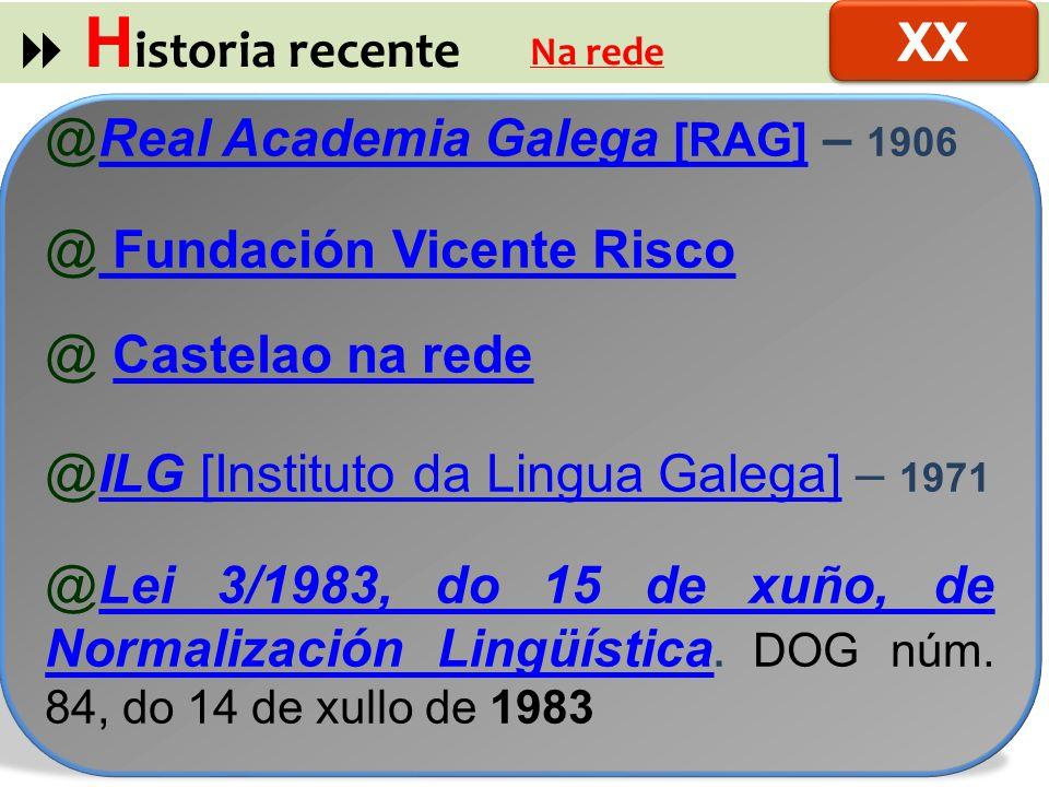 H istoria recente Na rede @Real Academia Galega [RAG] – 1906Real Academia Galega [RAG] @ Fundación Vicente Risco Fundación Vicente Risco @ Castelao na redeCastelao na rede @ILG [Instituto da Lingua Galega] – 1971ILG [Instituto da Lingua Galega] @Lei 3/1983, do 15 de xuño, de Normalización Lingüística.
