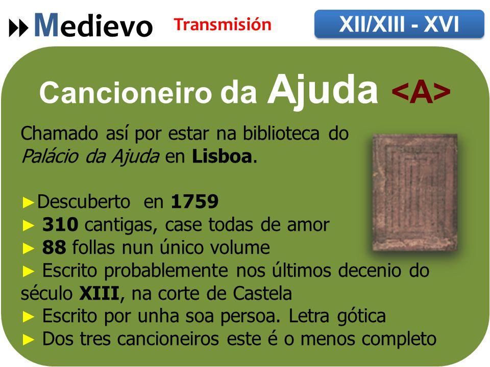  M edievo XII/XIII - XVI Transmisión Cancioneiro da Ajuda Chamado así por estar na biblioteca do Palácio da Ajuda en Lisboa.