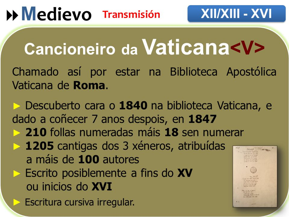  M edievo XII/XIII - XVI Transmisión Cancioneiro da Vaticana Chamado así por estar na Biblioteca Apostólica Vaticana de Roma.