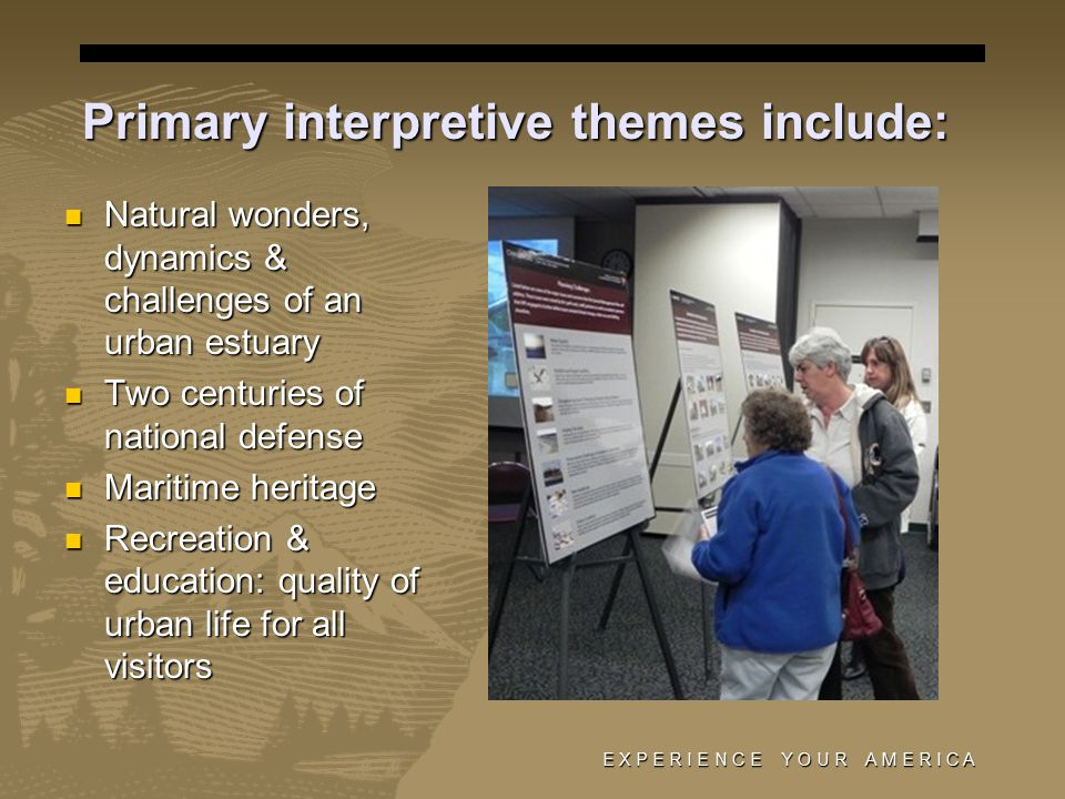 Primary interpretive themes include: Natural wonders, dynamics & challenges of an urban estuary Natural wonders, dynamics & challenges of an urban estuary Two centuries of national defense Two centuries of national defense Maritime heritage Maritime heritage Recreation & education: quality of urban life for all visitors Recreation & education: quality of urban life for all visitors E X P E R I E N C E Y O U R A M E R I C A