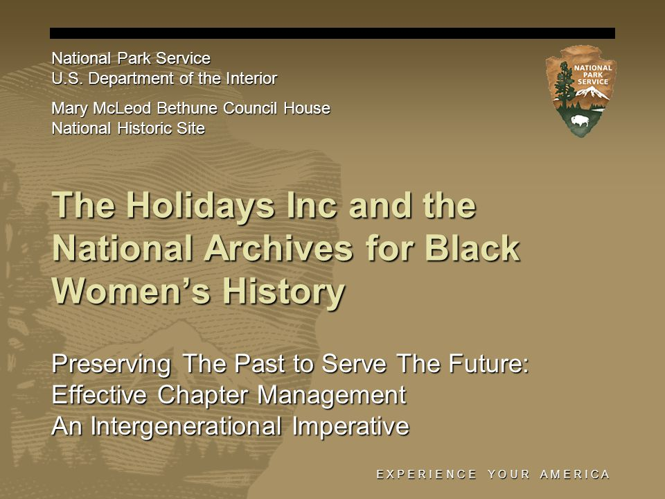 E X P E R I E N C E Y O U R A M E R I C A The Holidays Inc and the National Archives for Black Women's History Preserving The Past to Serve The Future: Effective Chapter Management An Intergenerational Imperative National Park Service U.S.