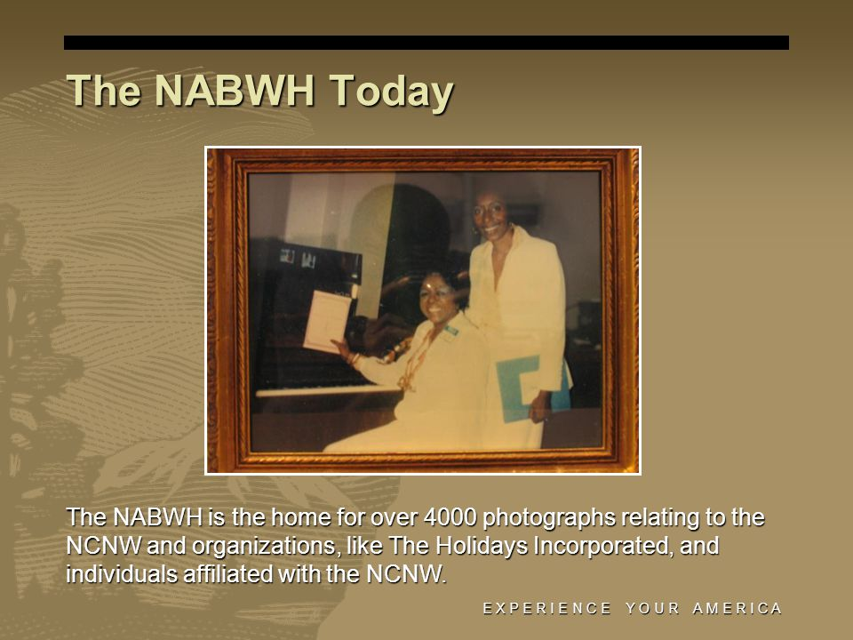 E X P E R I E N C E Y O U R A M E R I C A The NABWH Today The NABWH is the home for over 4000 photographs relating to the NCNW and organizations, like The Holidays Incorporated, and individuals affiliated with the NCNW.