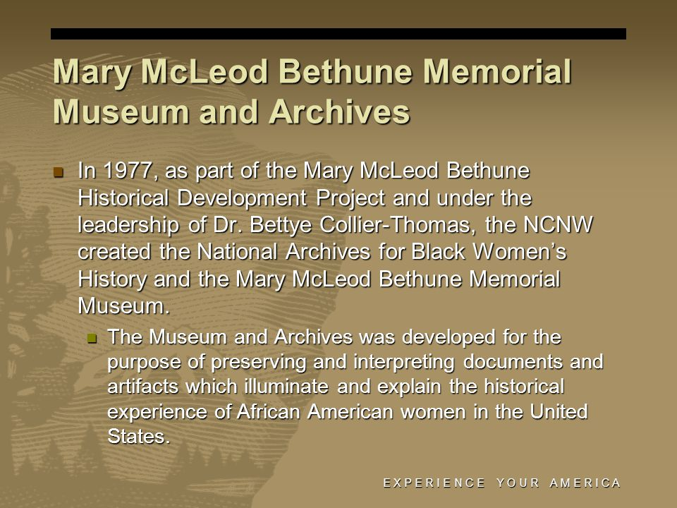 E X P E R I E N C E Y O U R A M E R I C A Mary McLeod Bethune Memorial Museum and Archives In 1977, as part of the Mary McLeod Bethune Historical Development Project and under the leadership of Dr.