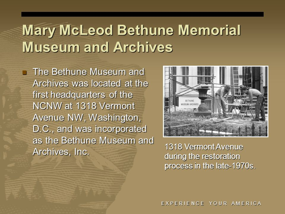 E X P E R I E N C E Y O U R A M E R I C A The Bethune Museum and Archives was located at the first headquarters of the NCNW at 1318 Vermont Avenue NW, Washington, D.C., and was incorporated as the Bethune Museum and Archives, Inc.