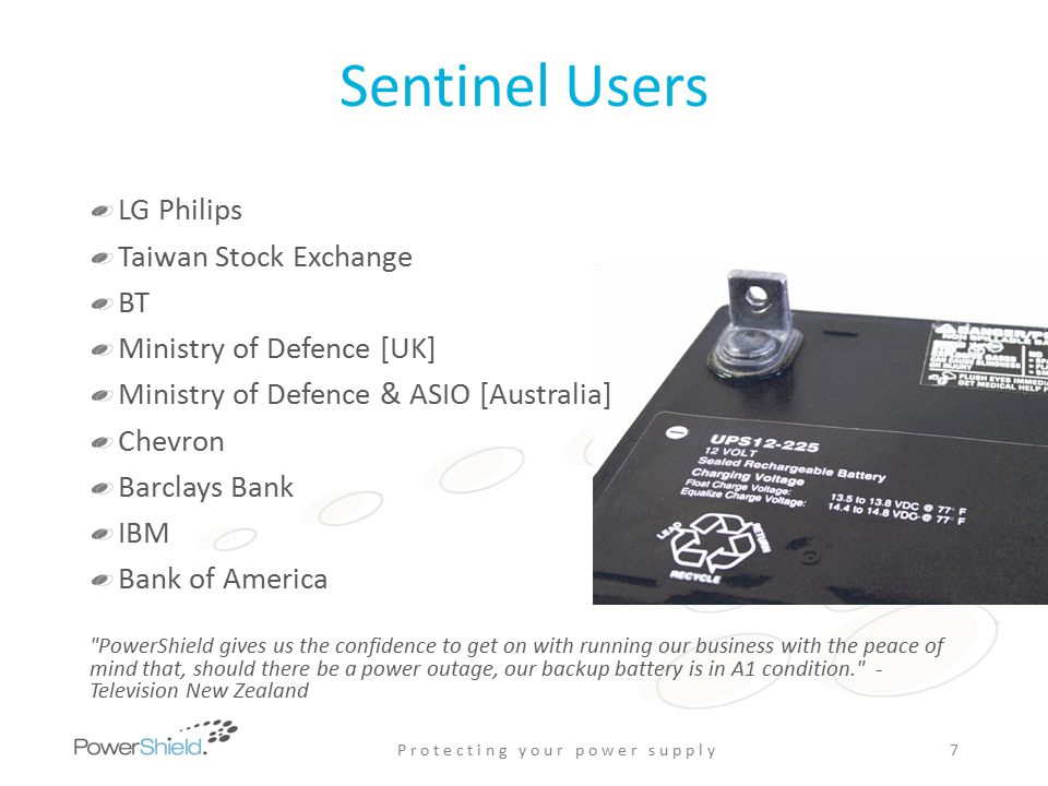 Sentinel Users LG Philips Taiwan Stock Exchange BT Ministry of Defence [UK] Ministry of Defence & ASIO [Australia] Chevron Barclays Bank IBM Bank of America PowerShield gives us the confidence to get on with running our business with the peace of mind that, should there be a power outage, our backup battery is in A1 condition. - Television New Zealand P r o t e c t i n g y o u r p o w e r s u p p l y7