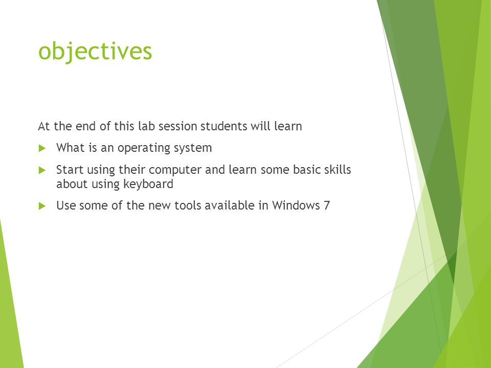 objectives At the end of this lab session students will learn  What is an operating system  Start using their computer and learn some basic skills about using keyboard  Use some of the new tools available in Windows 7