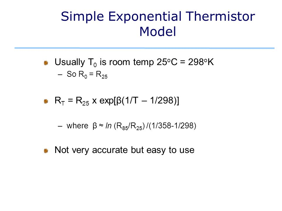Simple Exponential Thermistor Model Usually T 0 is room temp 25 o C = 298 o K –So R 0 = R 25 R T = R 25 x exp[β(1/T – 1/298)] –where β ≈ ln (R 85 /R 25 ) /(1/358-1/298) Not very accurate but easy to use